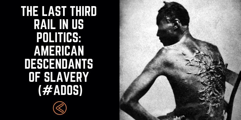 The Last Third Rail In US Politics: American Descendants of Slavery (#ADOS)
